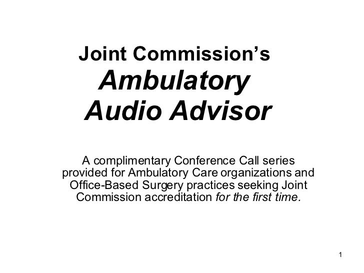 Joint Commission's  Ambulatory  Audio Advisor A complimentary Conference Call series provided for Ambulatory Care organiza...
