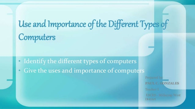 • Identify the different types of computers • Give the uses and importance of computers Use and Importance of the Differen...