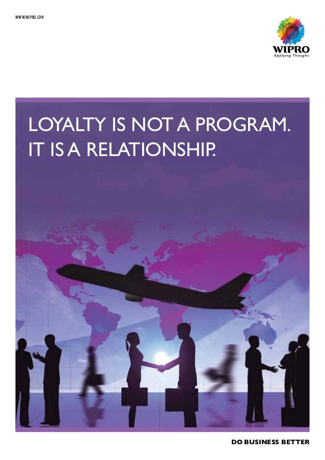 WWW.WIPRO.COM LOYALTY IS NOT A PROGRAM. IT IS A RELATIONSHIP. DO BUSINESS BETTER