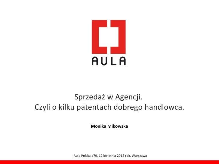 Sprzedaż w Agencji.Czyli o kilku patentach dobrego handlowca.                     Monika Mikowska          Aula Polska #79...