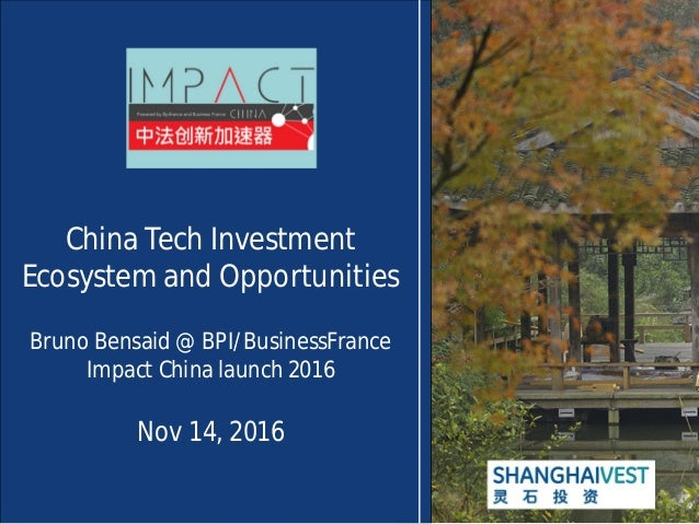 China Tech Investment Ecosystem and Opportunities Bruno Bensaid @ BPI/BusinessFrance Impact China launch 2016 Nov 14, 2016