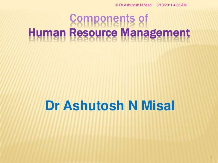 Components ofHuman Resource Management<br />Dr Ashutosh N Misal<br />2/22/2008 8:33 AM<br />© Dr Ashutosh N Misal<br />1<b...