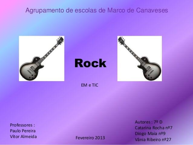 Rock Agrupamento de escolas de Marco de Canaveses Autores : 7º D Catarina Rocha nº7 Diogo Maia nº9 Vânia Ribeiro nº27 Prof...