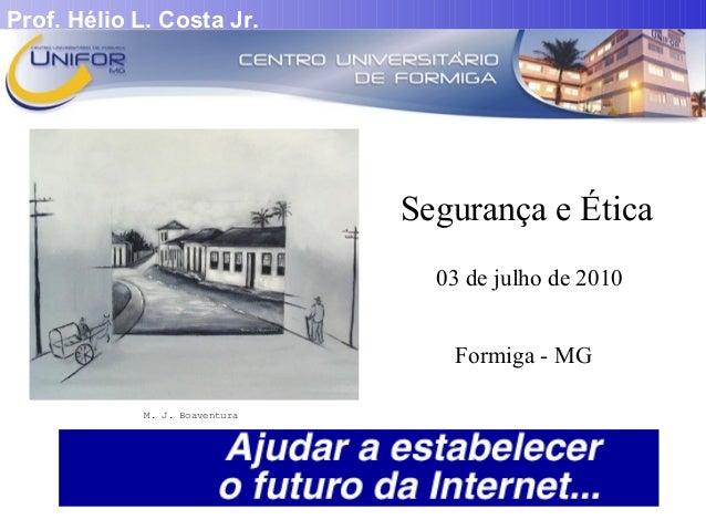 Prof. Hélio L. Costa Jr.  Segurança e Ética  03 de julho de 2010  Formiga - MG  M. J. Boaventura