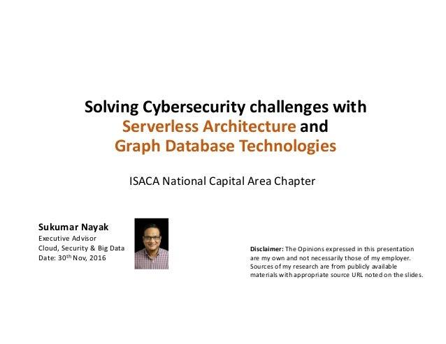SolvingCybersecuritychallengeswith Serverless Architectureand GraphDatabaseTechnologies SukumarNayak ExecutiveAd...