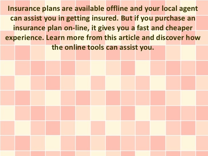 Insurance plans are available offline and your local agent  can assist you in getting insured. But if you purchase an   in...