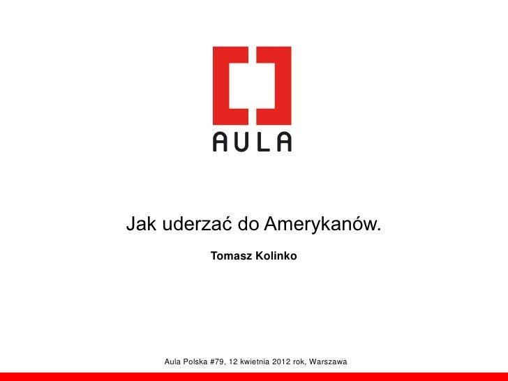 Jak uderzać do Amerykanów.              Tomasz Kolinko   Aula Polska #79, 12 kwietnia 2012 rok, Warszawa