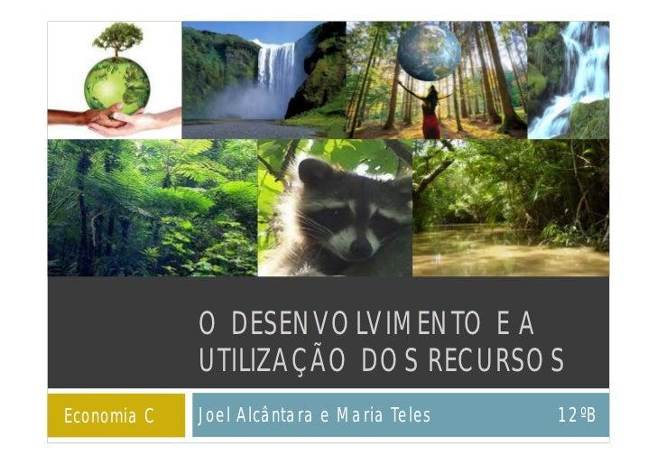 O DESENVOLVIMENTO E A             UTILIZAÇÃO DOS RECURSOSEconomia C   Joel Alcântara e Maria Teles   12ºB