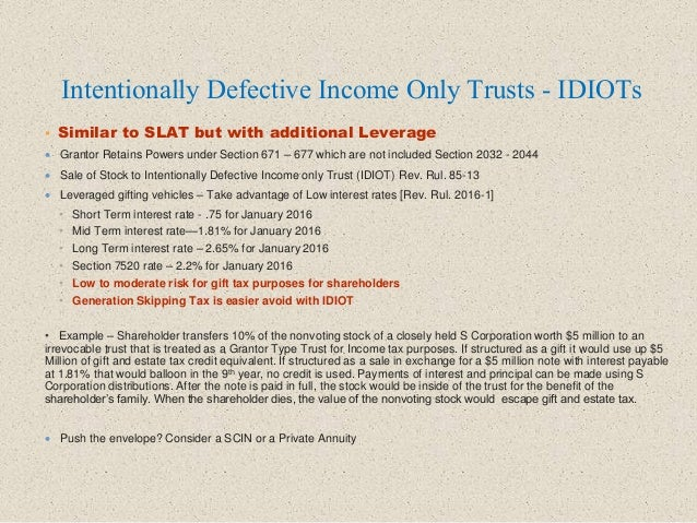 Intentionally Defective Income Only Trusts - IDIOTs  Similar to SLAT but with additional Leverage  Grantor Retains Power...