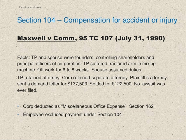 Section 104 – Compensation for accident or injury Maxwell v Comm, 95 TC 107 (July 31, 1990) Facts: TP and spouse were foun...