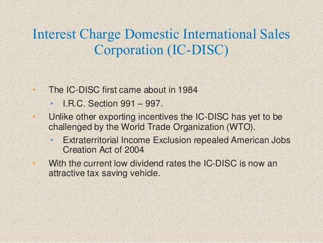 • The IC-DISC first came about in 1984 • I.R.C. Section 991 – 997. • Unlike other exporting incentives the IC-DISC has yet...