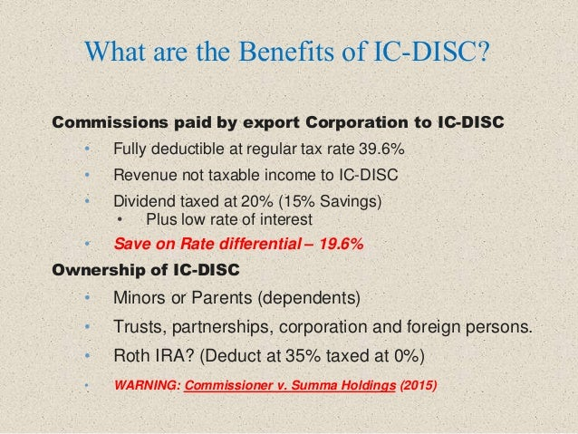 Commissions paid by export Corporation to IC-DISC • Fully deductible at regular tax rate 39.6% • Revenue not taxable incom...