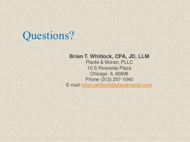 Questions? Brian T. Whitlock, CPA, JD, LLM Plante & Moran, PLLC 10 S Riverside Plaza Chicago, IL 60606 Phone (312) 207-104...