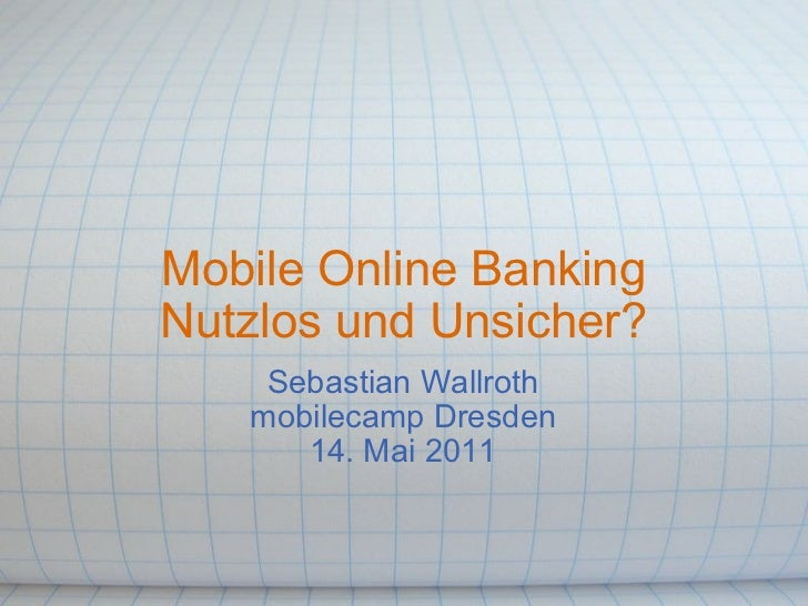 Mobile Online Banking Nutzlos und Unsicher? Sebastian Wallroth mobilecamp Dresden 14. Mai 2011