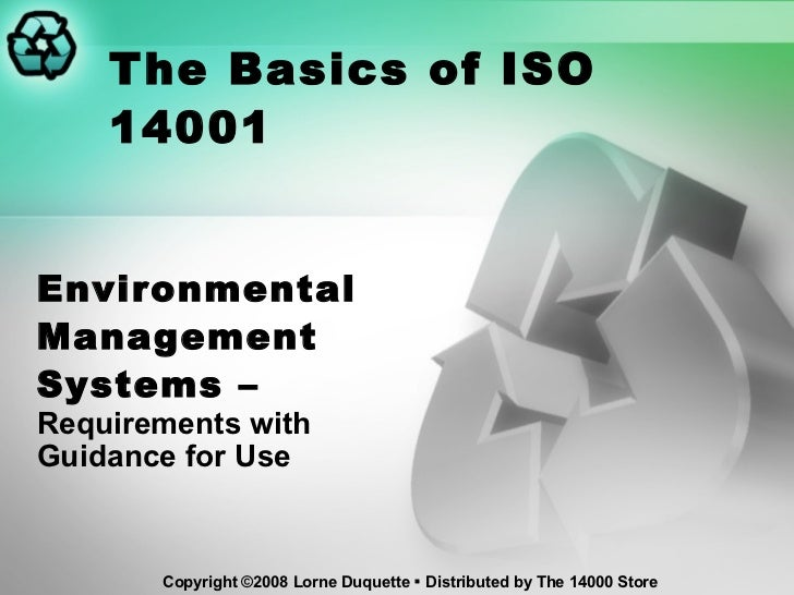 The Basics of ISO 14001 Environmental Management Systems –  Requirements with Guidance for Use Copyright ©2008 Lorne Duque...