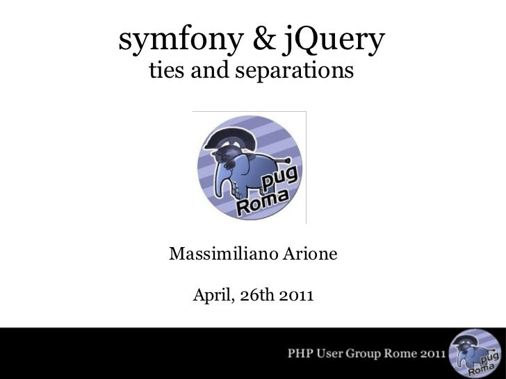 symfony & jQuery ties and separations Massimiliano Arione April, 26th 2011