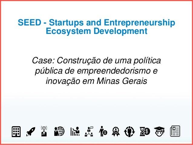 SEED - Startups and Entrepreneurship Ecosystem Development Case: Construção de uma política pública de empreendedorismo e ...