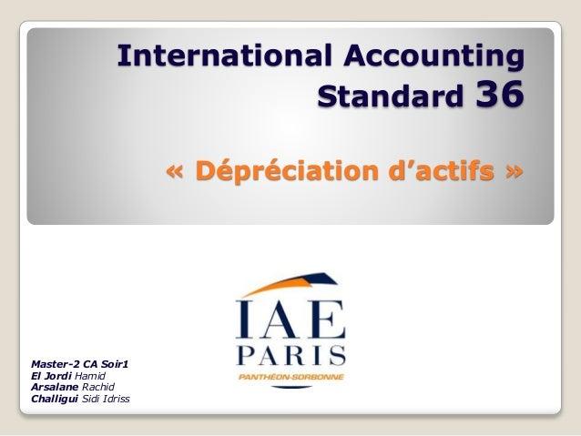 International Accounting Standard 36 « Dépréciation d'actifs » Master-2 CA Soir1 El Jordi Hamid Arsalane Rachid Challigui ...