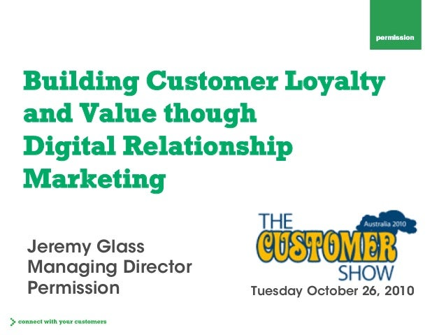 Building Customer Loyalty and Value though Digital Relationship Marketing Tuesday October 26, 2010 Jeremy Glass Managing D...