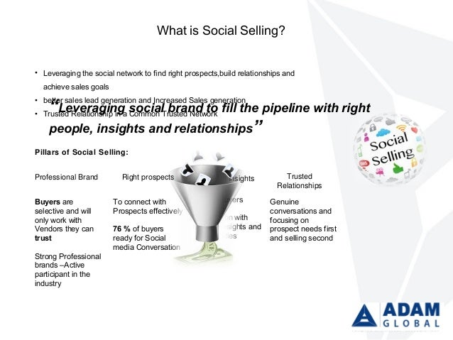 What is Social Selling? • Leveraging the social network to find right prospects,build relationships and achieve sales goal...