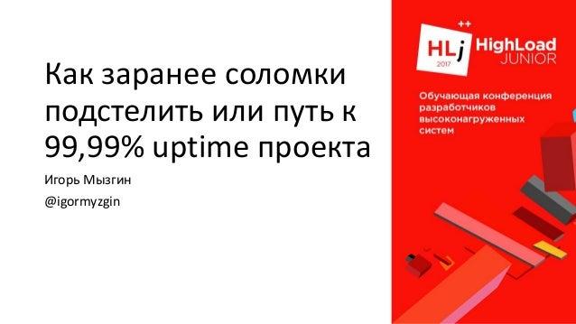 Как заранее соломки подстелить или путь к 99,99% uptime проекта Игорь Мызгин @igormyzgin