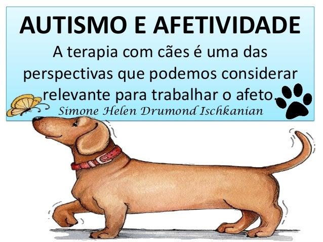 AUTISMO E AFETIVIDADE A terapia com cães é uma das perspectivas que podemos considerar relevante para trabalhar o afeto. S...
