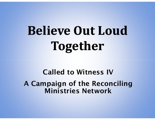 Believe Out LoudBelieve Out Loud TogetherTogether Called to Witness IV A Campaign of the Reconciling Ministries Network