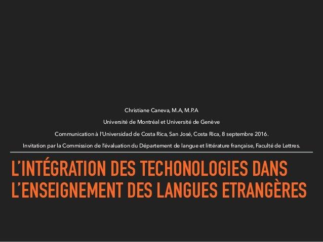 L'INTÉGRATION DES TECHONOLOGIES DANS L'ENSEIGNEMENT DES LANGUES ETRANGÈRES Christiane Caneva, M.A, M.P.A Université de Mon...