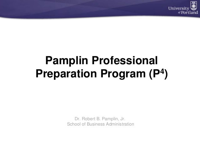 Pamplin Professional Preparation Program (P4) Dr. Robert B. Pamplin, Jr. School of Business Administration