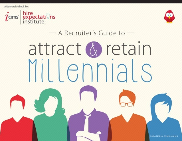 Millennials &attract retain — A Recruiter's Guide to — A Research eBook by: ® © 2016 iCIMS, Inc. All rights reserved.