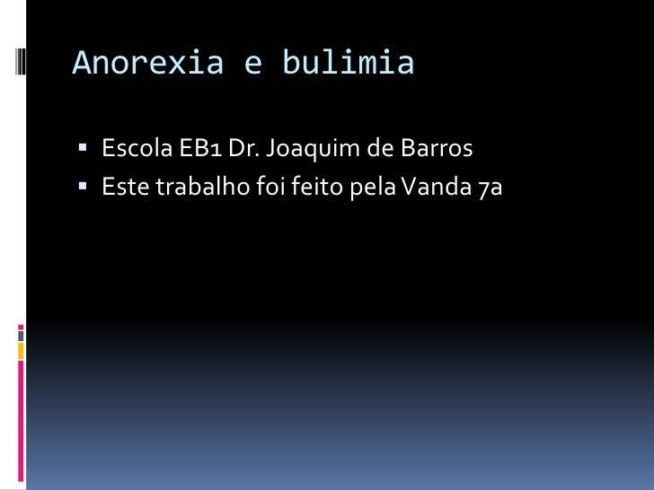 Anorexia e bulimia<br />Escola EB1 Dr. Joaquim de Barros<br />Este trabalho foi feito pela Vanda 7a<br />