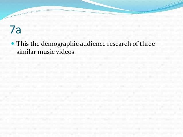 7a  This the demographic audience research of three similar music videos