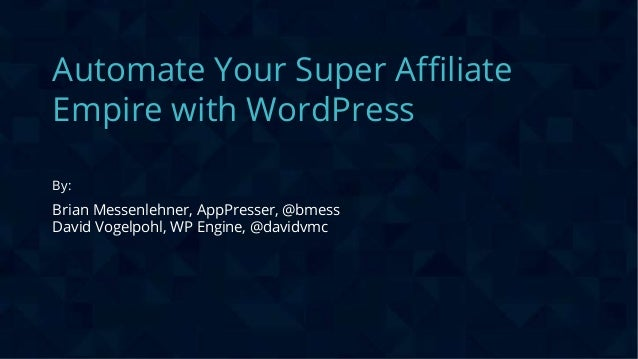 CONFIDENTIAL Automate Your Super Affiliate Empire with WordPress By: Brian Messenlehner, AppPresser, @bmess David Vogelpoh...
