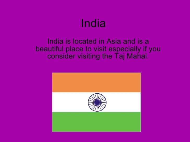 India India is located in Asia and is a beautiful place to visit especially if you consider visiting the Taj Mahal.