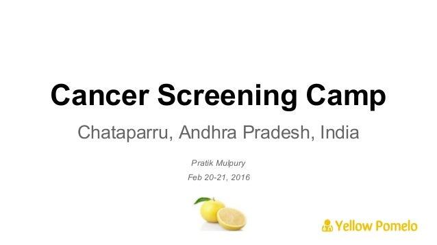 Cancer Screening Camp Chataparru, Andhra Pradesh, India Pratik Mulpury Feb 20-21, 2016