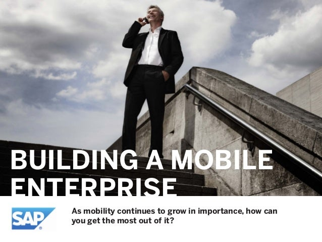 BUILDING A MOBILE ENTERPRISE As mobility continues to grow in importance, how can you get the most out of it?