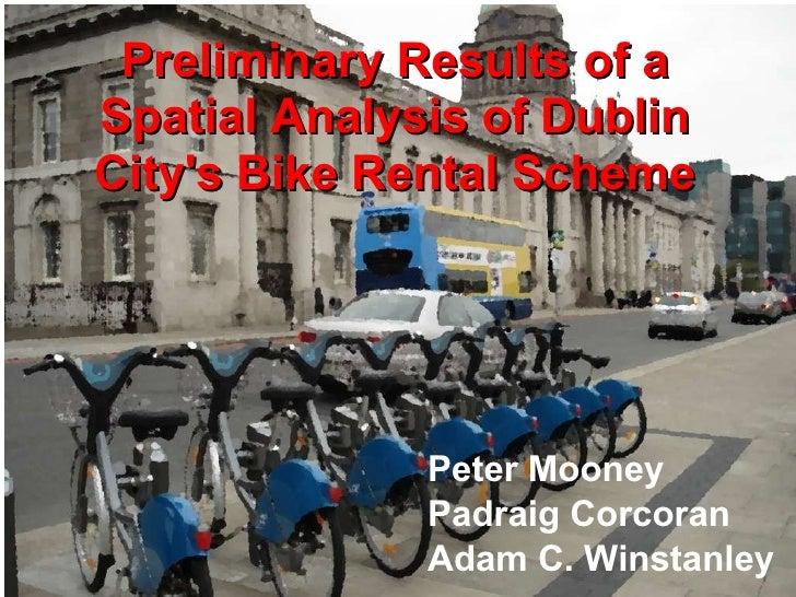 Preliminary Results of a Spatial Analysis of Dublin City's Bike Rental Scheme Peter Mooney Padraig Corcoran Adam C. Winsta...