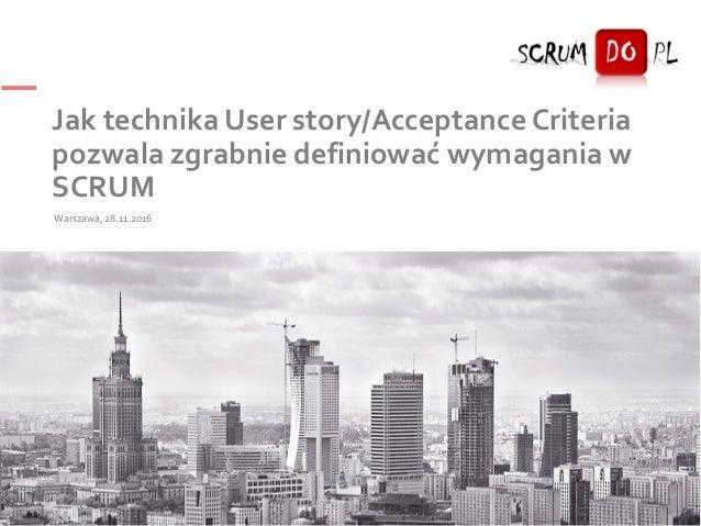 Jak technika User story/Acceptance Criteria pozwala zgrabnie definiować wymagania w SCRUM Warszawa, 28.11.2016 1