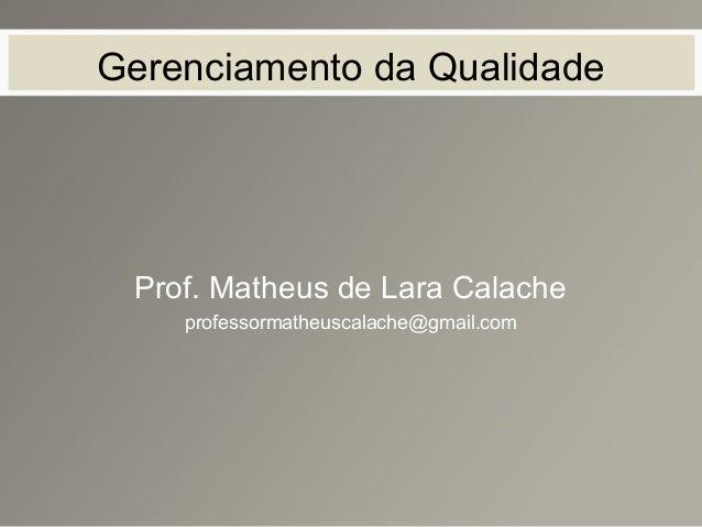 Gerenciamento da Qualidade Prof. Matheus de Lara Calache professormatheuscalache@gmail.com