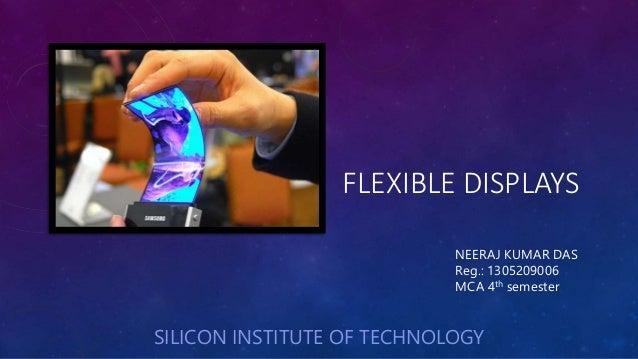 FLEXIBLE DISPLAYS NEERAJ KUMAR DAS Reg.: 1305209006 MCA 4th semester SILICON INSTITUTE OF TECHNOLOGY