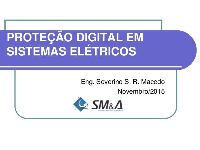 PROTEÇÃO DIGITAL EM SISTEMAS ELÉTRICOS Eng. Severino S. R. Macedo Novembro/2015
