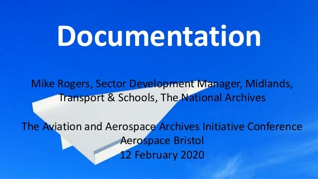 Documentation Mike Rogers, Sector Development Manager, Midlands, Transport & Schools, The National Archives The Aviation a...