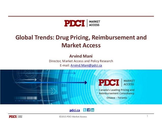 pdci.ca ©2015 PDCI Market Access Global Trends: Drug Pricing, Reimbursement and Market Access Arvind Mani Director, Market...