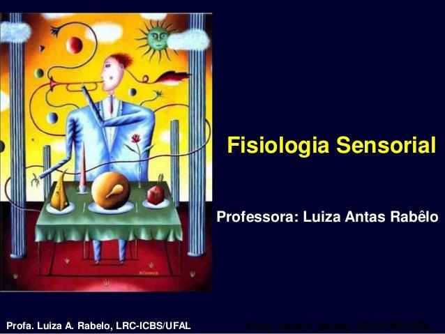 Fisiologia Sensorial                                        Professora: Luiza Antas RabêloProfa. Luiza A. Rabelo, LRC-ICBS...