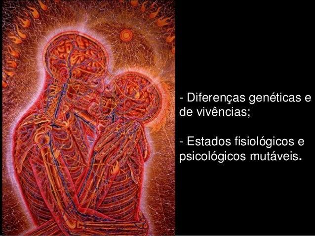 - Diferenças genéticas ede vivências;- Estados fisiológicos epsicológicos mutáveis.