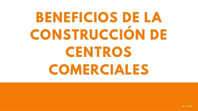 BENEFICIOS DE LA CONSTRUCCI�N DE CENTROS COMERCIALES G I C S A