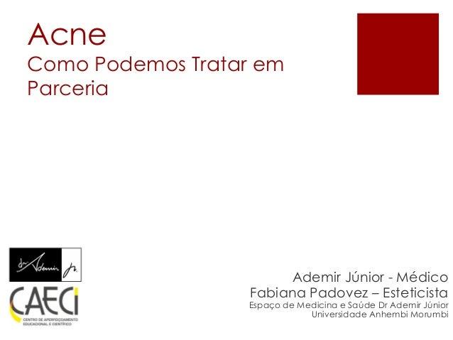AcneComo PodemosTrataremParceria  Ademir Júnior-Médico  FabianaPadovez–Esteticista  Espaçode MedicinaeSaúdeDr Ademir Júnio...