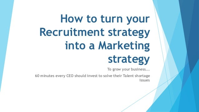 How to turn your Recruitment strategy into a Marketing strategy To grow your business…. 60 minutes every CEO should invest...