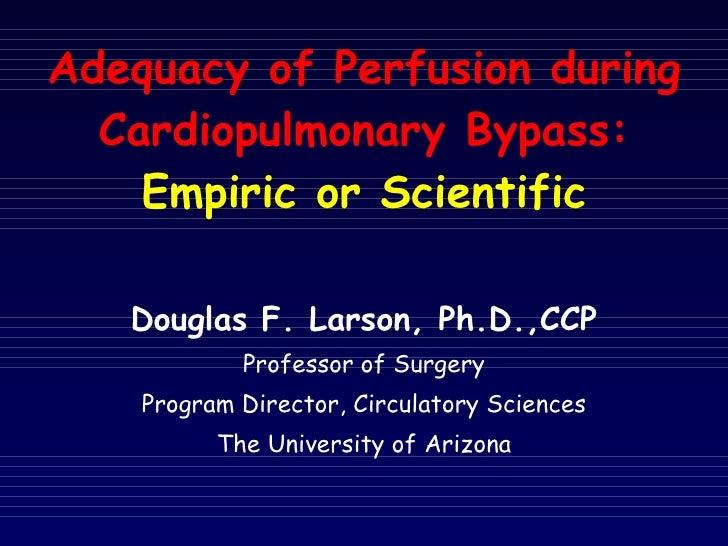 Adequacy of Perfusion during Cardiopulmonary Bypass: Empiric or Scientific <ul><li>Douglas F. Larson, Ph.D.,CCP </li></ul>...