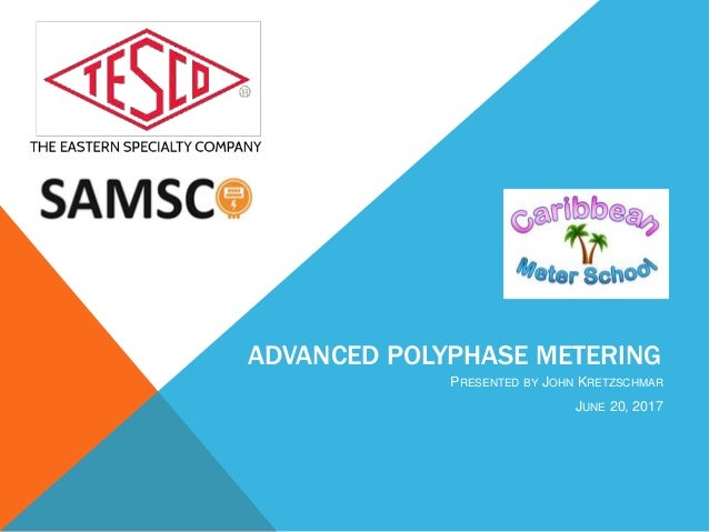 ADVANCED POLYPHASE METERING PRESENTED BY JOHN KRETZSCHMAR JUNE 20, 2017